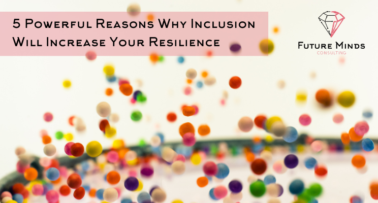 5 Powerful Reasons Why Inclusion Will Increase Your Resilience